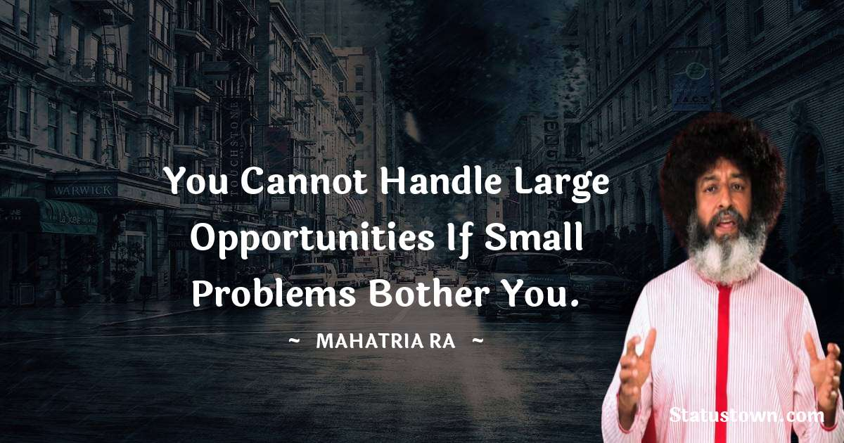 You cannot handle large opportunities if small problems bother you. - mahatria ra quotes