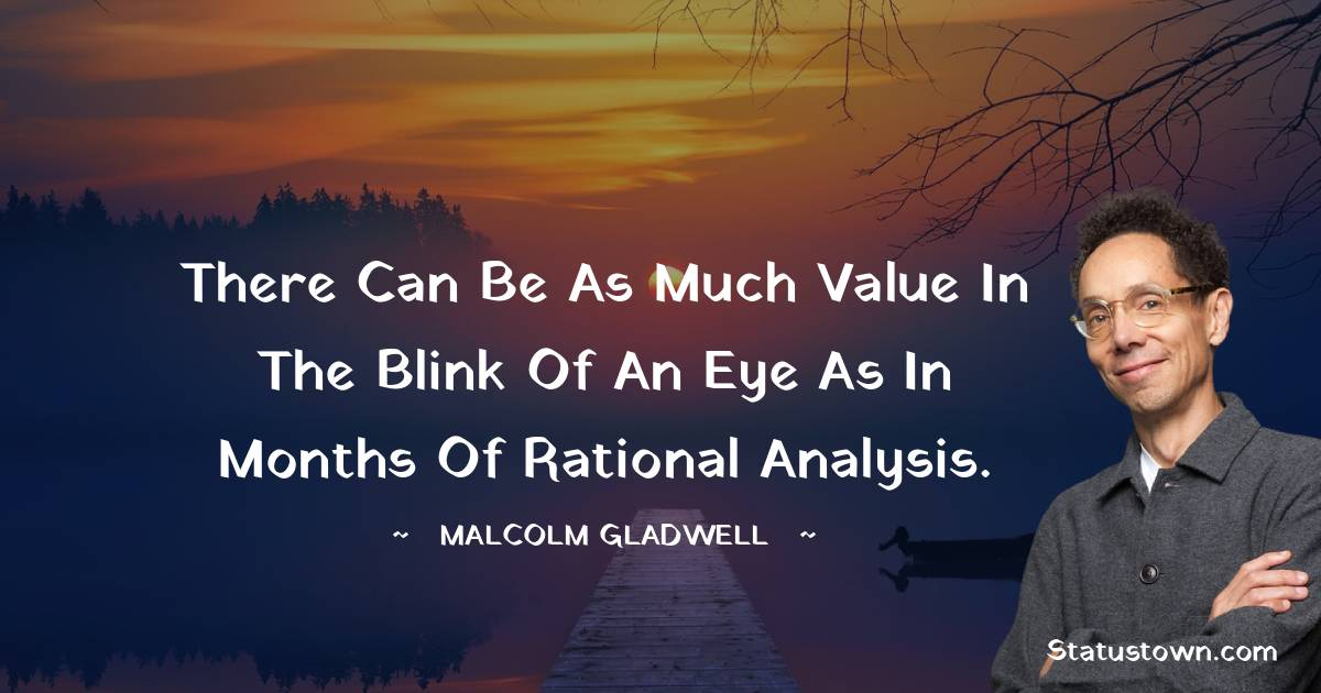 There can be as much value in the blink of an eye as in months of rational analysis.