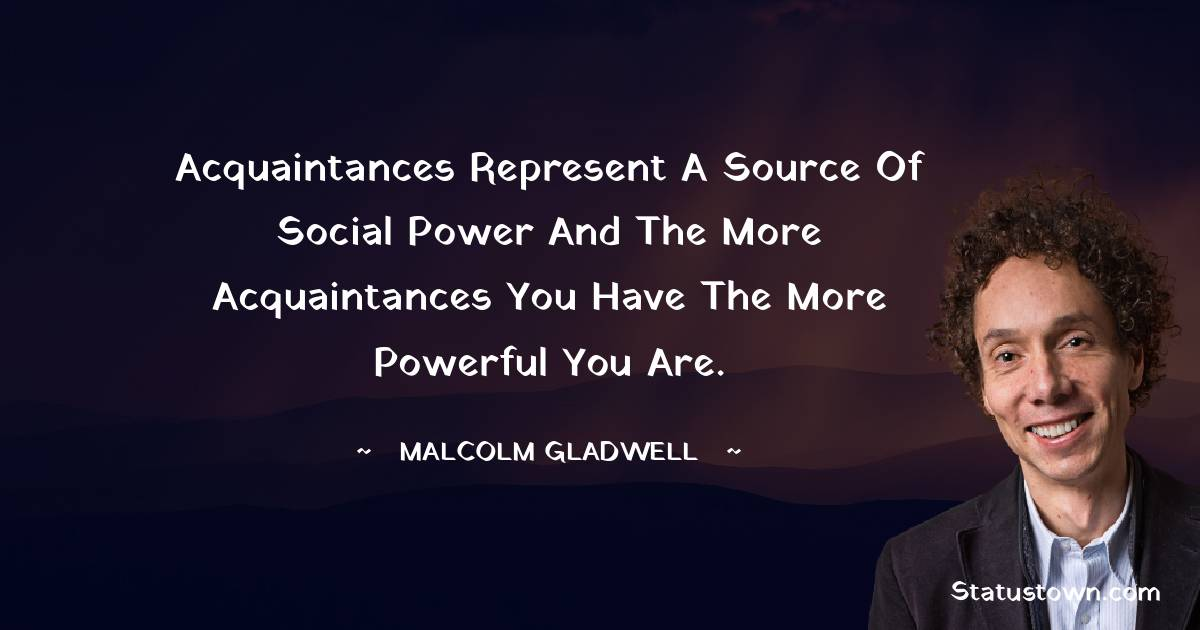 Acquaintances represent a source of social power and the more acquaintances you have the more powerful you are.