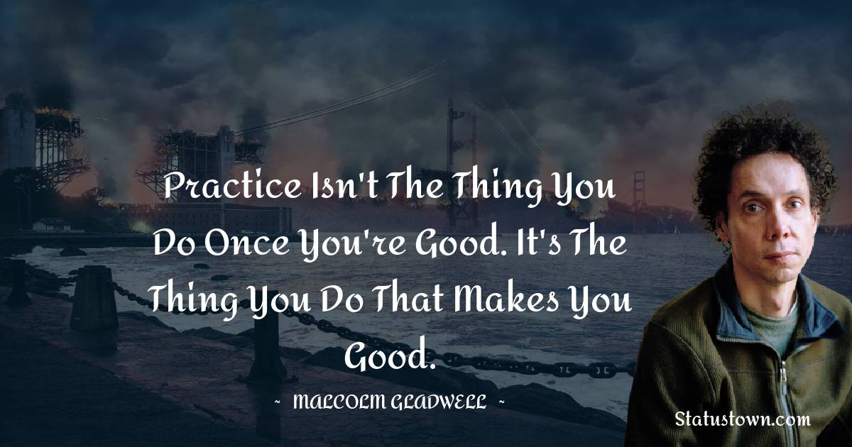 Practice isn't the thing you do once you're good. It's the thing you do that makes you good.