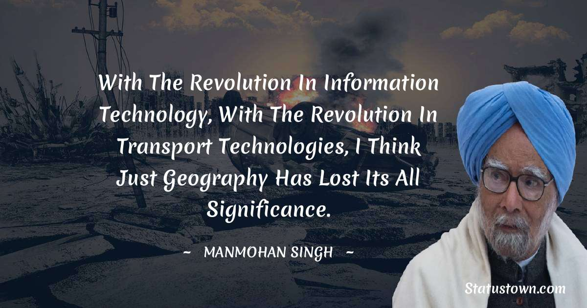 With the revolution in information technology, with the revolution in transport technologies, I think just geography has lost its all significance.