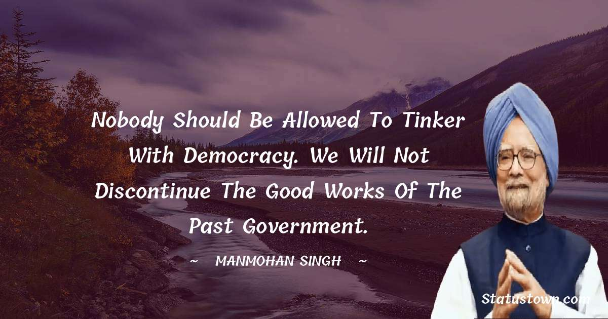 Nobody should be allowed to tinker with democracy. We will not discontinue the good works of the past government. - Manmohan Singh download