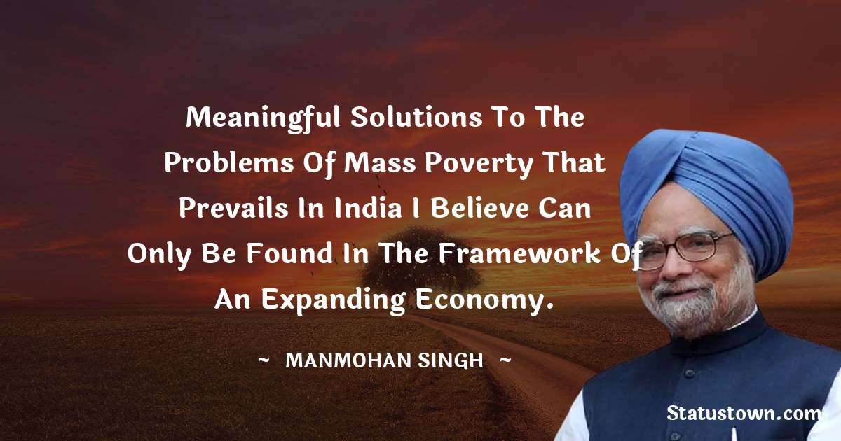 Meaningful solutions to the problems of mass poverty that prevails in India I believe can only be found in the framework of an expanding economy.