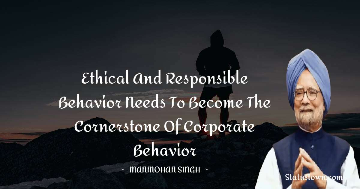 Ethical and responsible behavior needs to become the cornerstone of corporate behavior - Manmohan Singh download