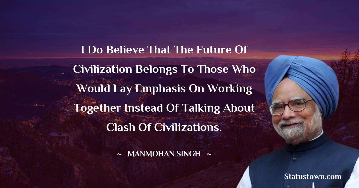 I do believe that the future of civilization belongs to those who would lay emphasis on working together instead of talking about clash of civilizations. - Manmohan Singh download