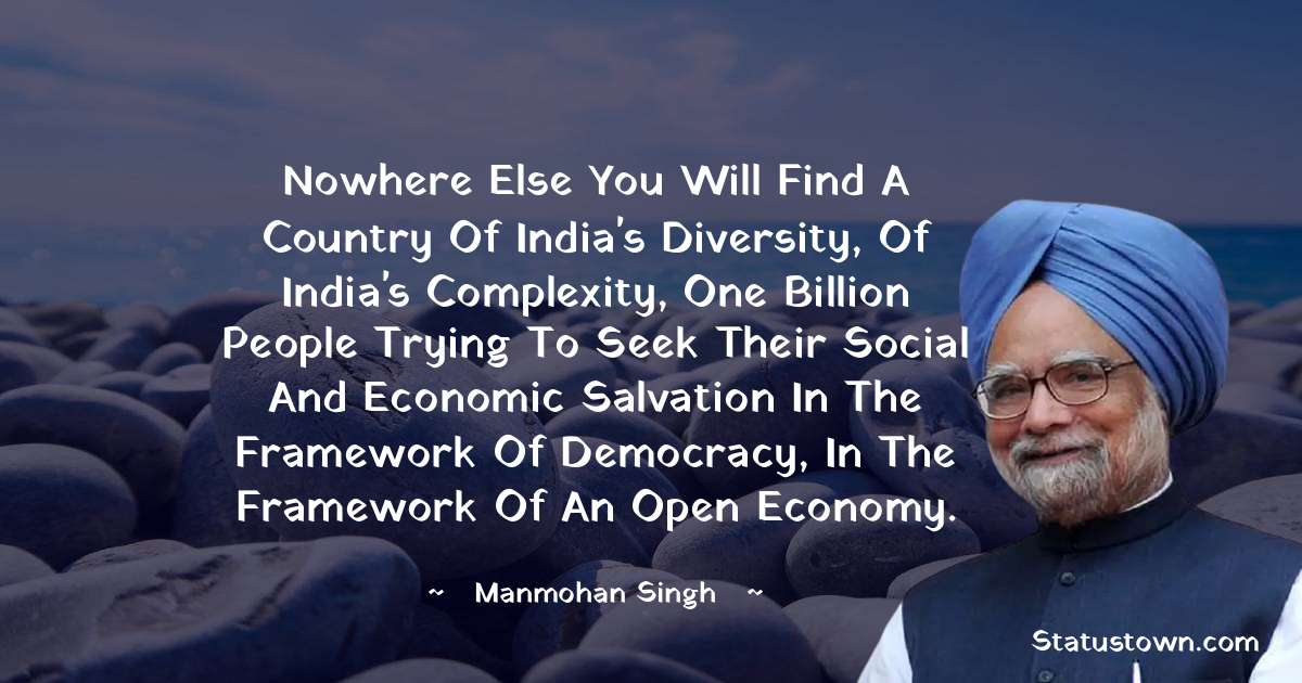 Nowhere else you will find a country of India's diversity, of India's complexity, one billion people trying to seek their social and economic salvation in the framework of democracy, in the framework of an open economy. - Manmohan Singh download