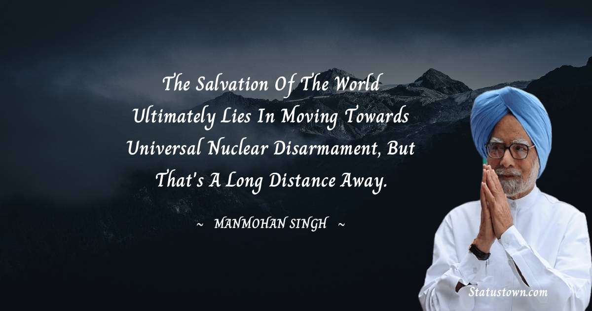 The salvation of the world ultimately lies in moving towards universal nuclear disarmament, but that's a long distance away. - Manmohan Singh download
