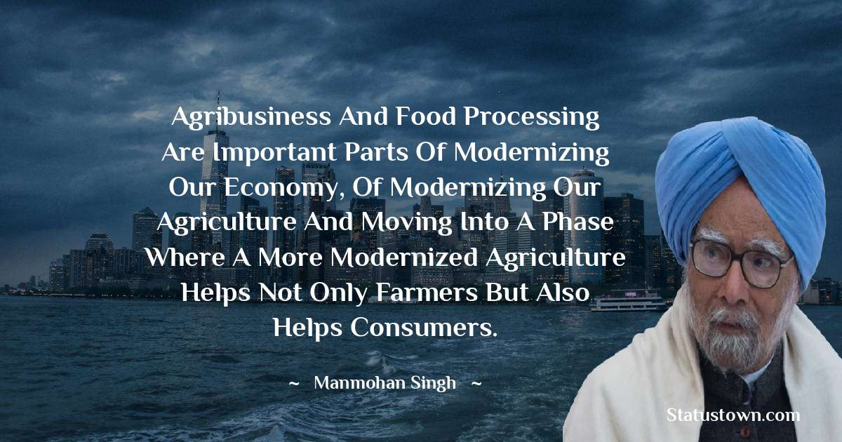 Agribusiness and food processing are important parts of modernizing our economy, of modernizing our agriculture and moving into a phase where a more modernized agriculture helps not only farmers but also helps consumers. - Manmohan Singh download