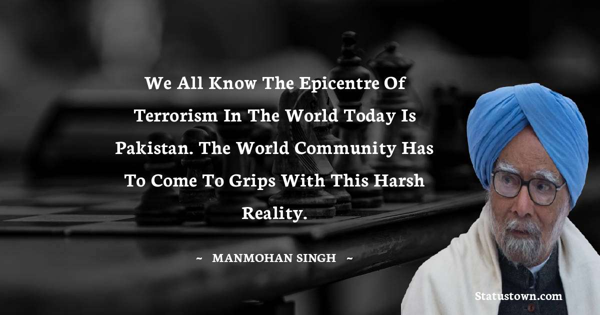 We all know the epicentre of terrorism in the world today is Pakistan. The world community has to come to grips with this harsh reality. - Manmohan Singh download