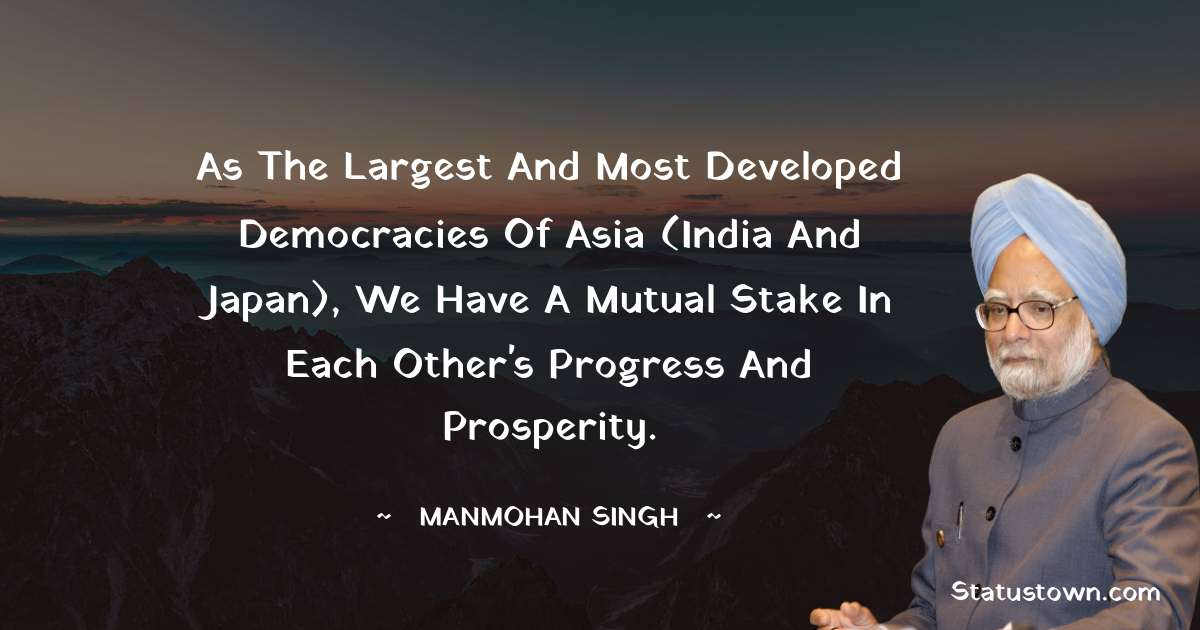 As the largest and most developed democracies of Asia (India and Japan), we have a mutual stake in each other's progress and prosperity. - Manmohan Singh download