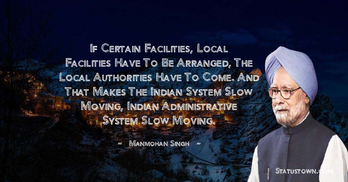 If certain facilities, local facilities have to be arranged, the local authorities have to come. And that makes the Indian system slow moving, Indian administrative system slow moving. - Manmohan Singh download