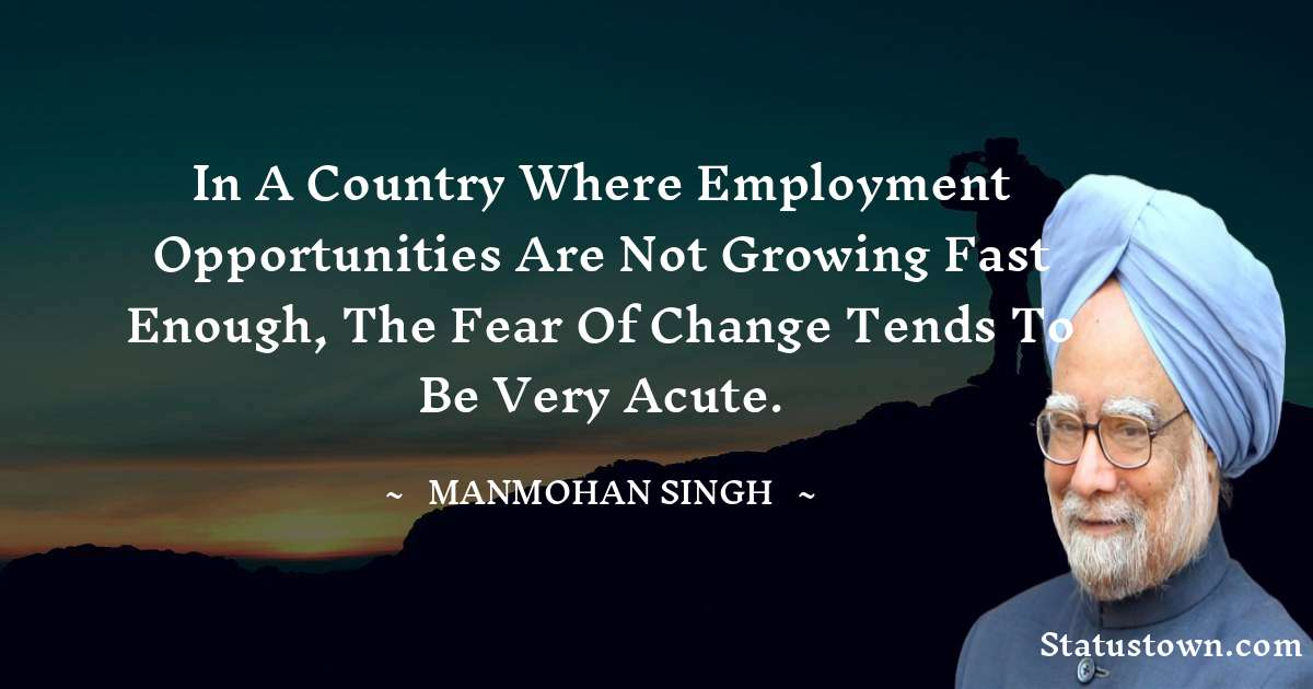 In a country where employment opportunities are not growing fast enough, the fear of change tends to be very acute. - Manmohan Singh download