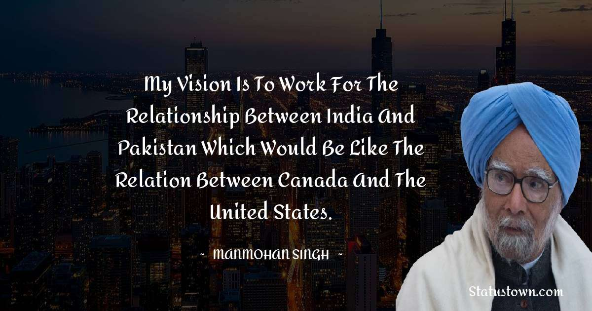 Manmohan Singh Quotes - My vision is to work for the relationship between India and Pakistan which would be like the relation between Canada and the United States.