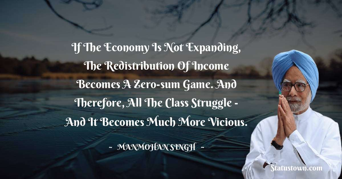 Manmohan Singh Quotes - If the economy is not expanding, the redistribution of income becomes a zero-sum game. And therefore, all the class struggle - and it becomes much more vicious.