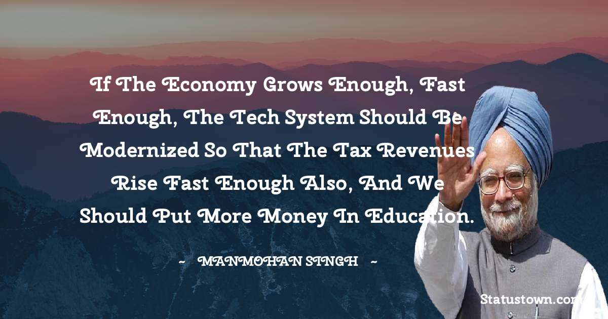 Manmohan Singh Quotes - If the economy grows enough, fast enough, the tech system should be modernized so that the tax revenues rise fast enough also, and we should put more money in education.