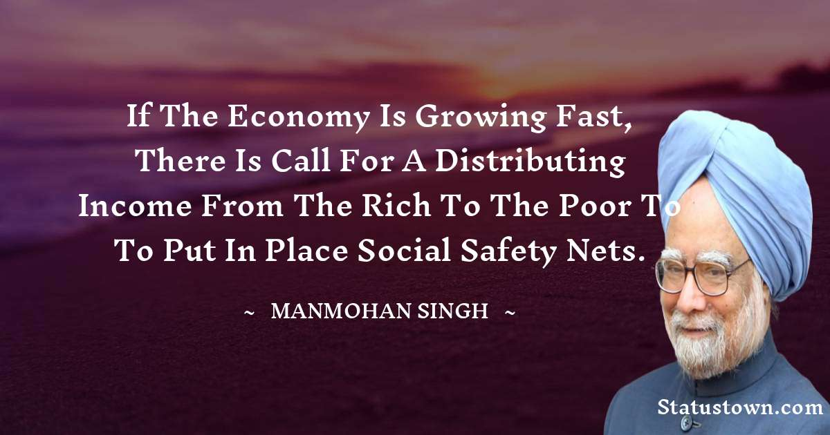 Manmohan Singh Quotes - If the economy is growing fast, there is call for a distributing income from the rich to the poor to to put in place social safety nets.