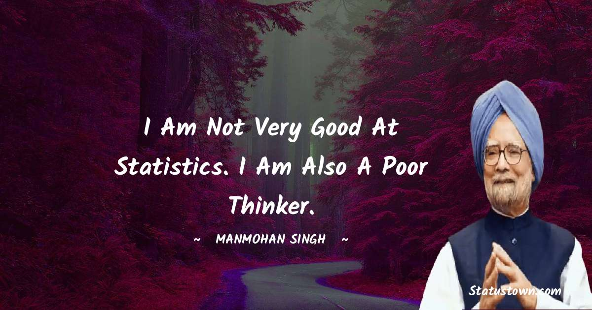 Manmohan Singh Quotes - I am not very good at statistics. I am also a poor thinker.