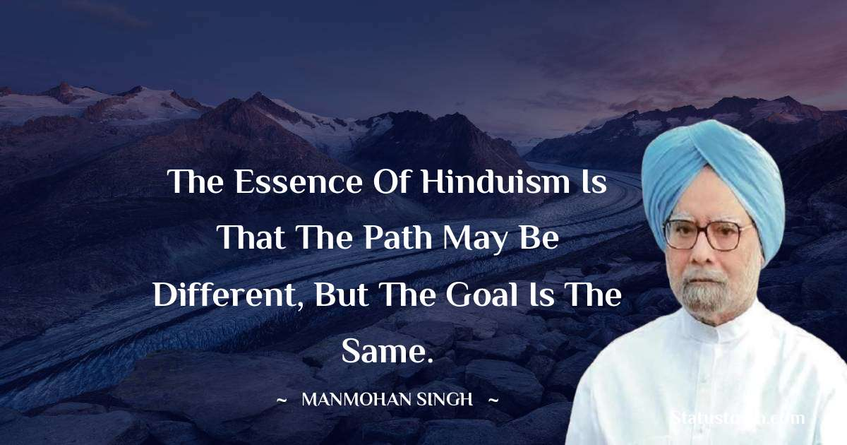 Manmohan Singh Quotes - The essence of Hinduism is that the path may be different, but the goal is the same.