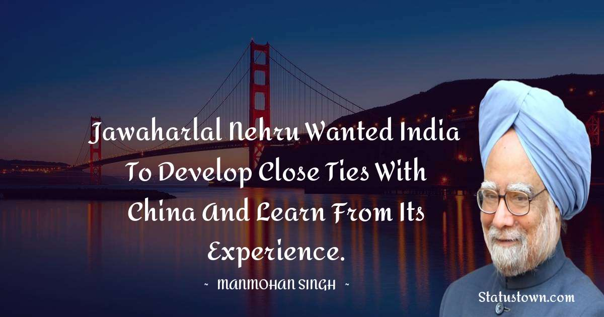 Manmohan Singh Quotes - Jawaharlal Nehru wanted India to develop close ties with China and learn from its experience.