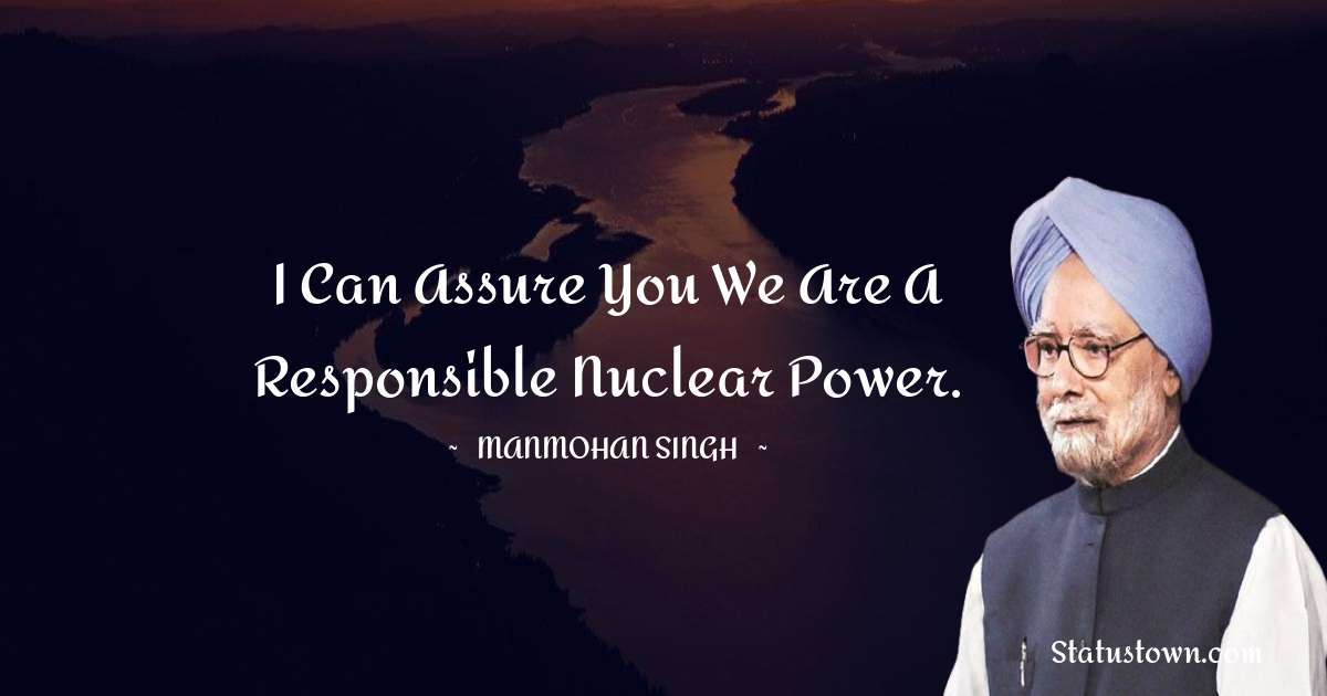 Manmohan Singh Quotes - I can assure you we are a responsible nuclear power.