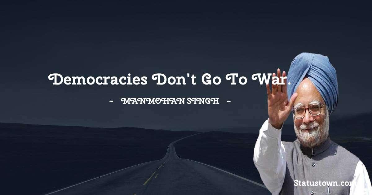 Manmohan Singh Quotes - Democracies don't go to war.