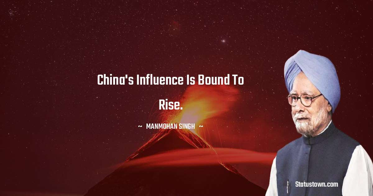 Manmohan Singh Quotes - China's influence is bound to rise.