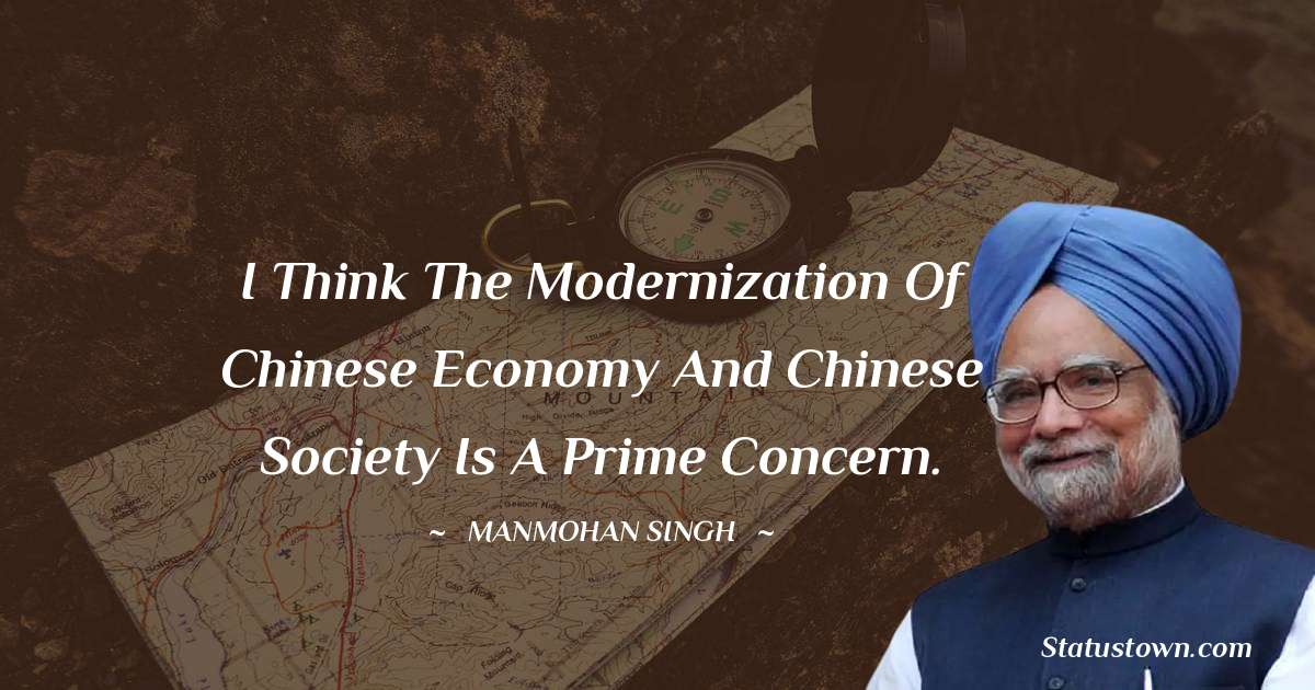 I think the modernization of Chinese economy and Chinese society is a prime concern. - Manmohan Singh download