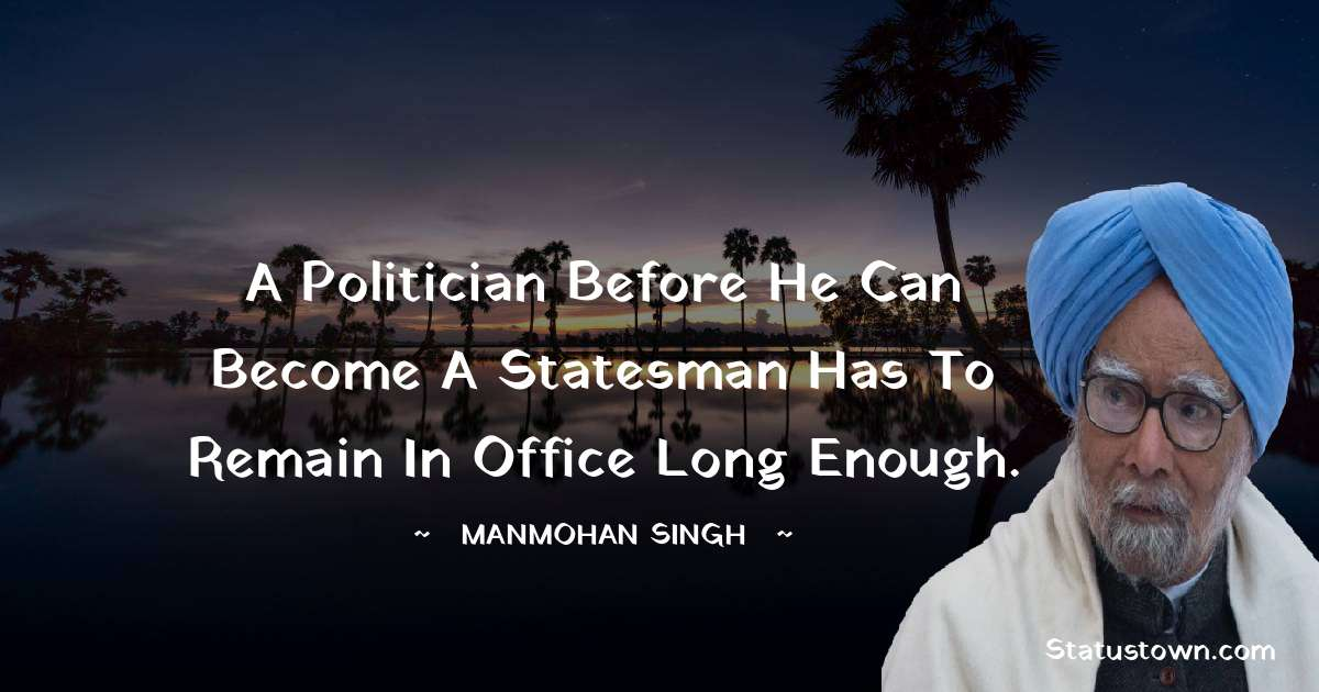 A politician before he can become a statesman has to remain in office long enough. - Manmohan Singh download
