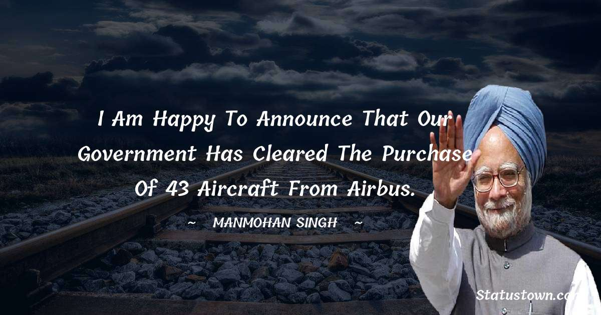 I am happy to announce that our government has cleared the purchase of 43 aircraft from Airbus. - Manmohan Singh download