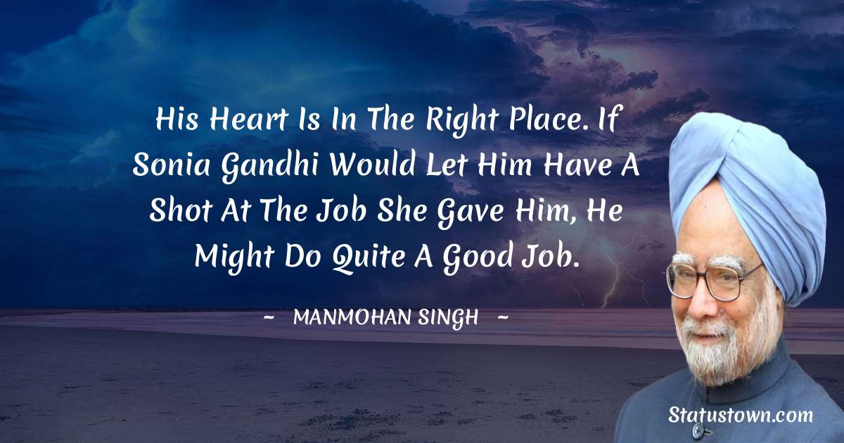 His heart is in the right place. If Sonia Gandhi would let him have a shot at the job she gave him, he might do quite a good job. - Manmohan Singh download