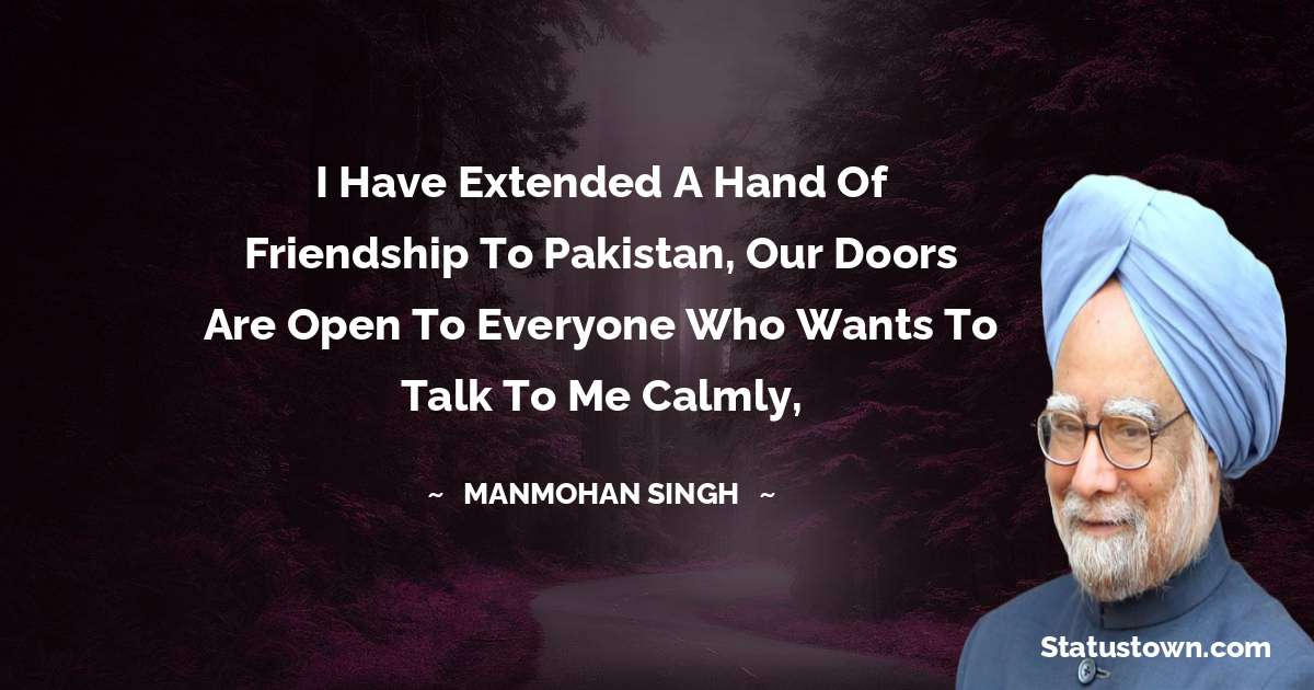Manmohan Singh Quotes - I have extended a hand of friendship to Pakistan, our doors are open to everyone who wants to talk to me calmly,