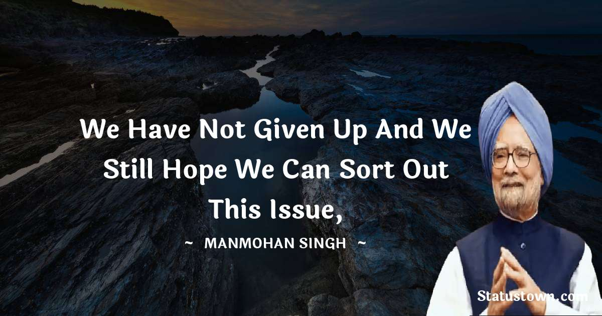 Manmohan Singh Quotes - We have not given up and we still hope we can sort out this issue,