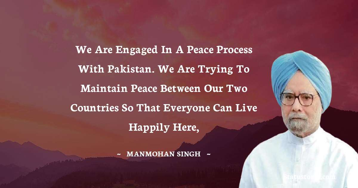 Manmohan Singh Quotes - We are engaged in a peace process with Pakistan. We are trying to maintain peace between our two countries so that everyone can live happily here,