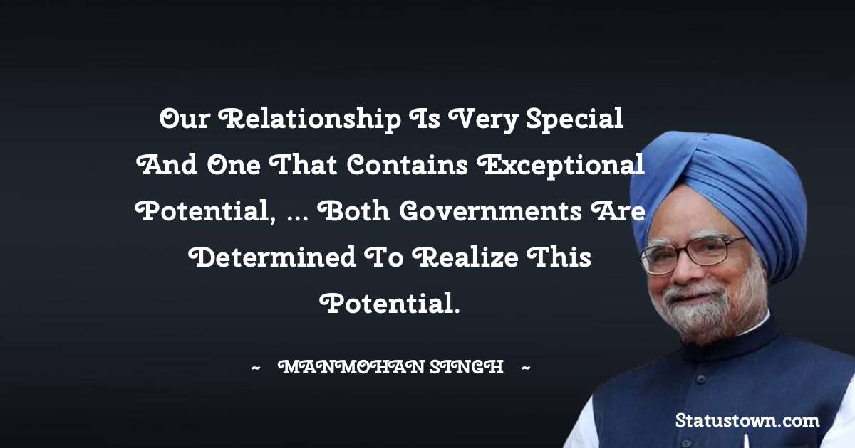 Our relationship is very special and one that contains exceptional potential, ... Both governments are determined to realize this potential. - Manmohan Singh download