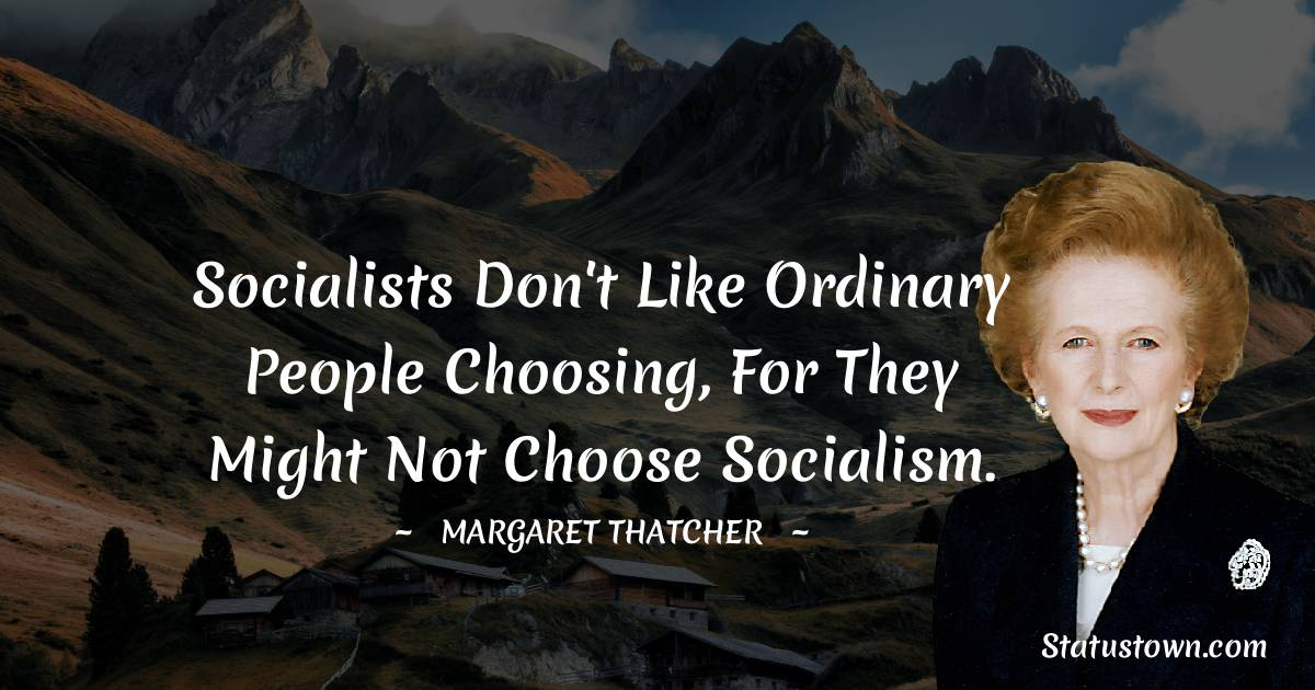 Socialists don't like ordinary people choosing, for they might not choose Socialism.
