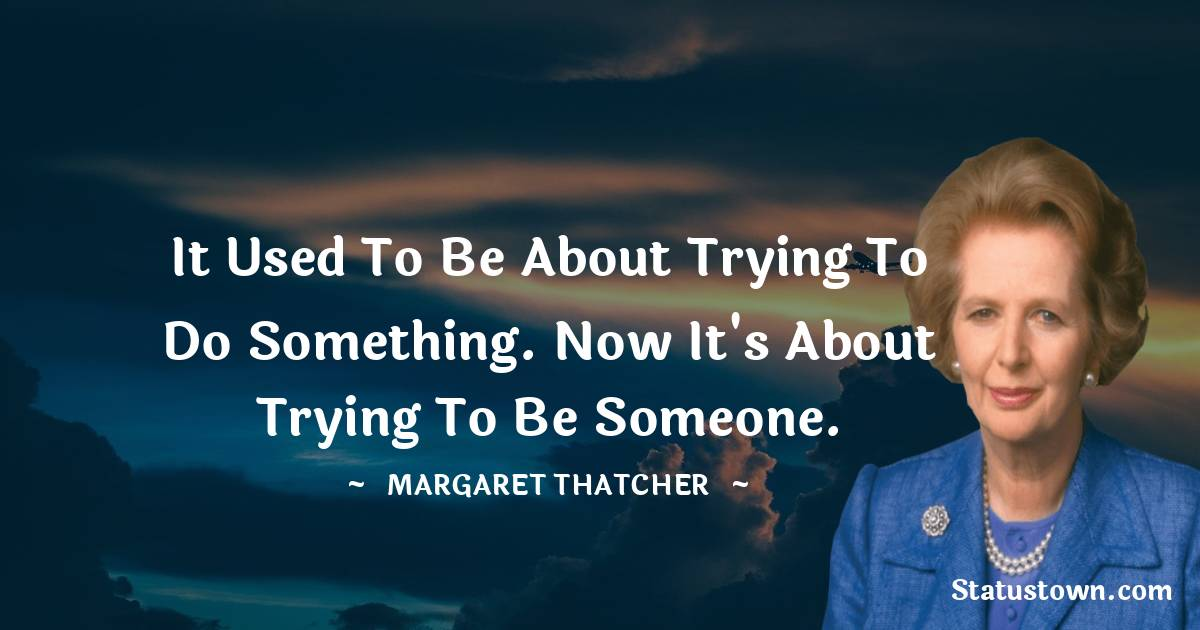 It used to be about trying to do something. Now it's about trying to be someone.