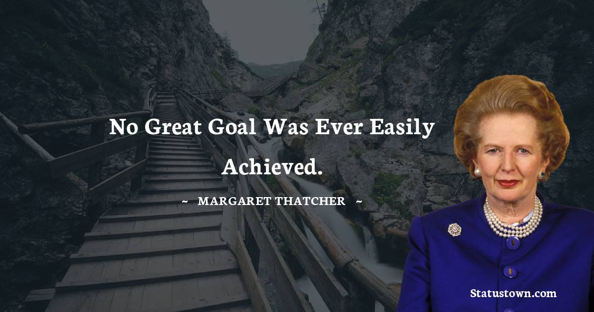 No great goal was ever easily achieved.