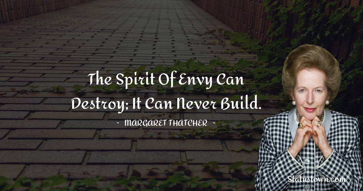 The spirit of envy can destroy; it can never build.