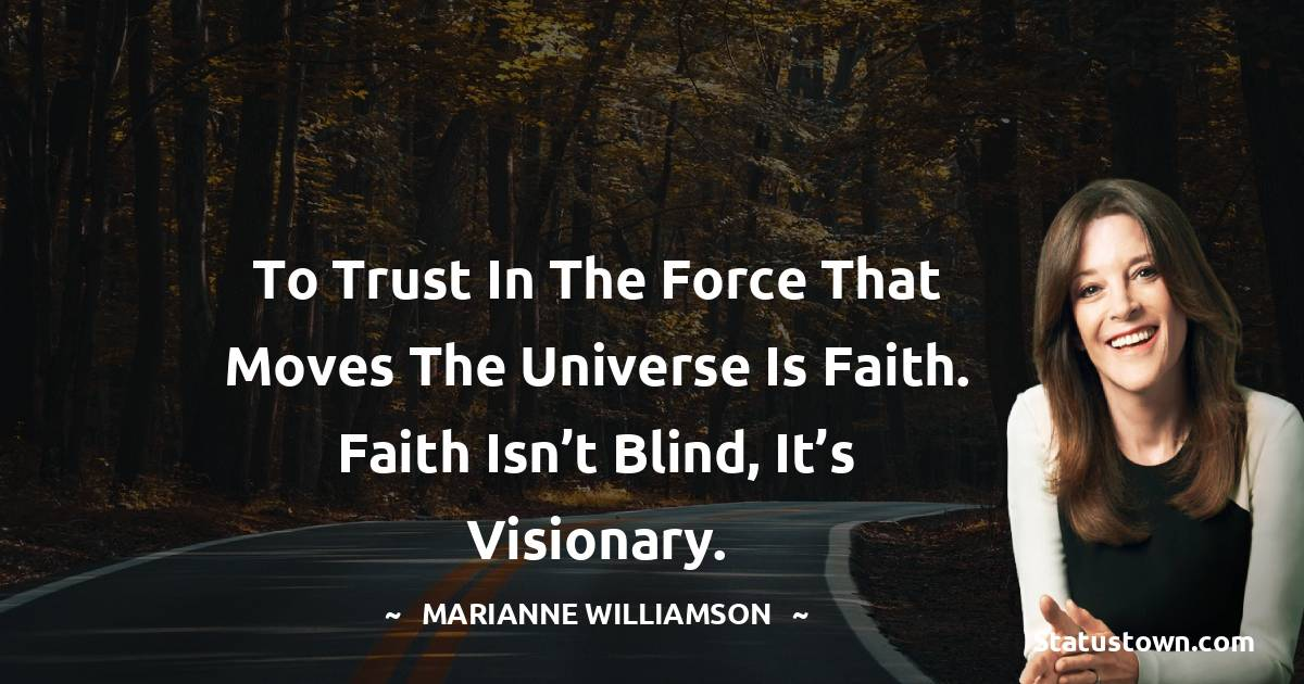 To trust in the force that moves the universe is faith. Faith isn't blind, it's visionary.