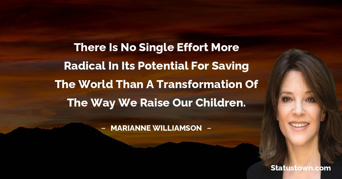 There is no single effort more radical in its potential for saving the world than a transformation of the way we raise our children.