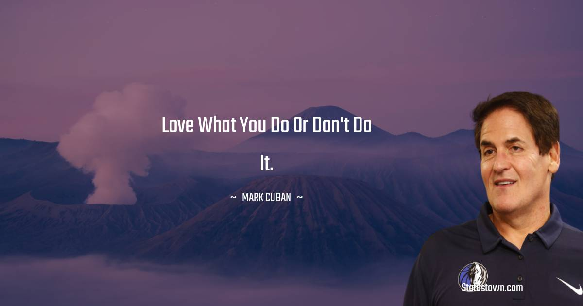 Love what you do or don't do it.
