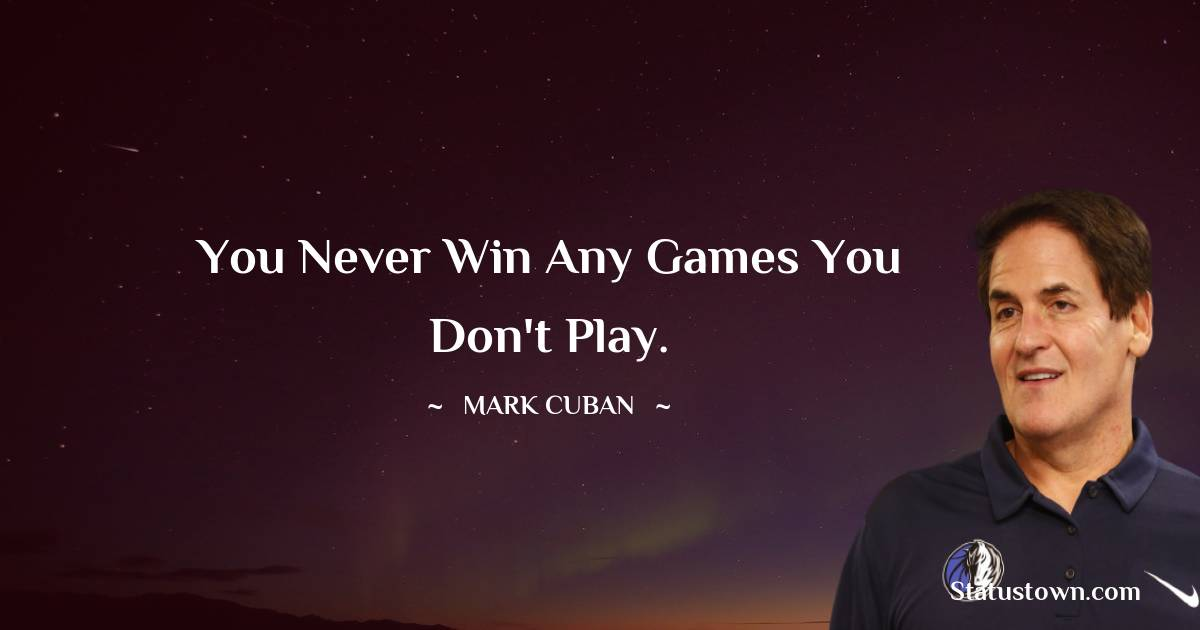 You never win any games you don't play.