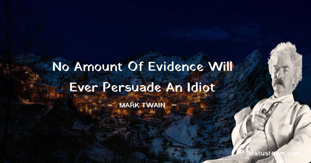 No amount of evidence will ever persuade an idiot