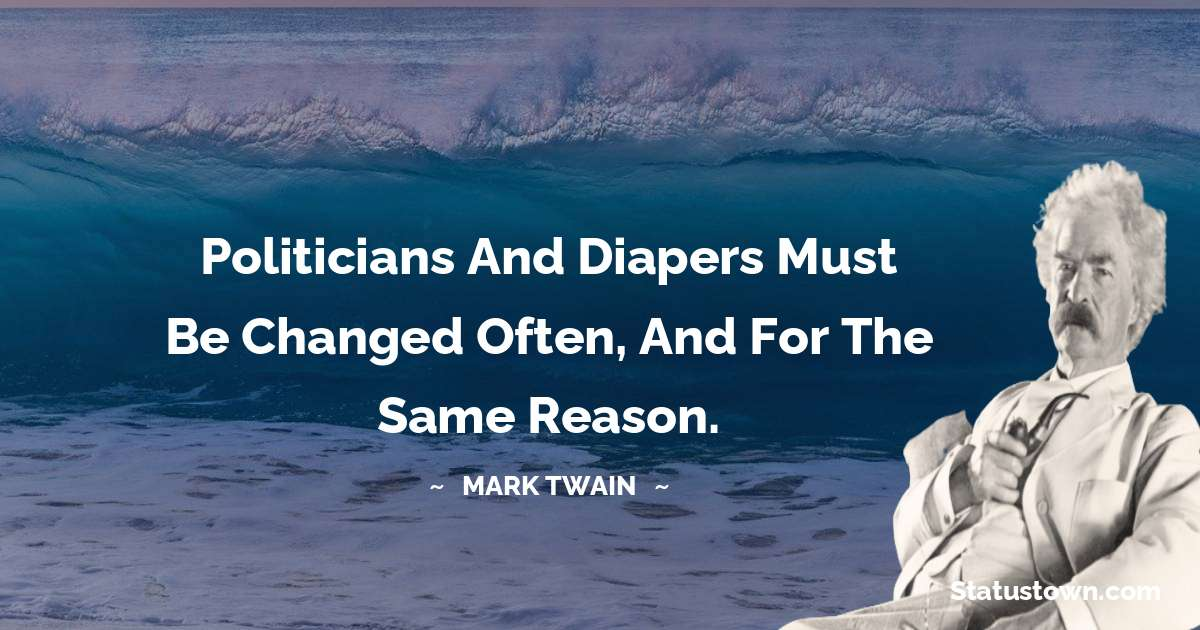 Mark Twain  Quotes - Politicians and diapers must be changed often, and for the same reason.
