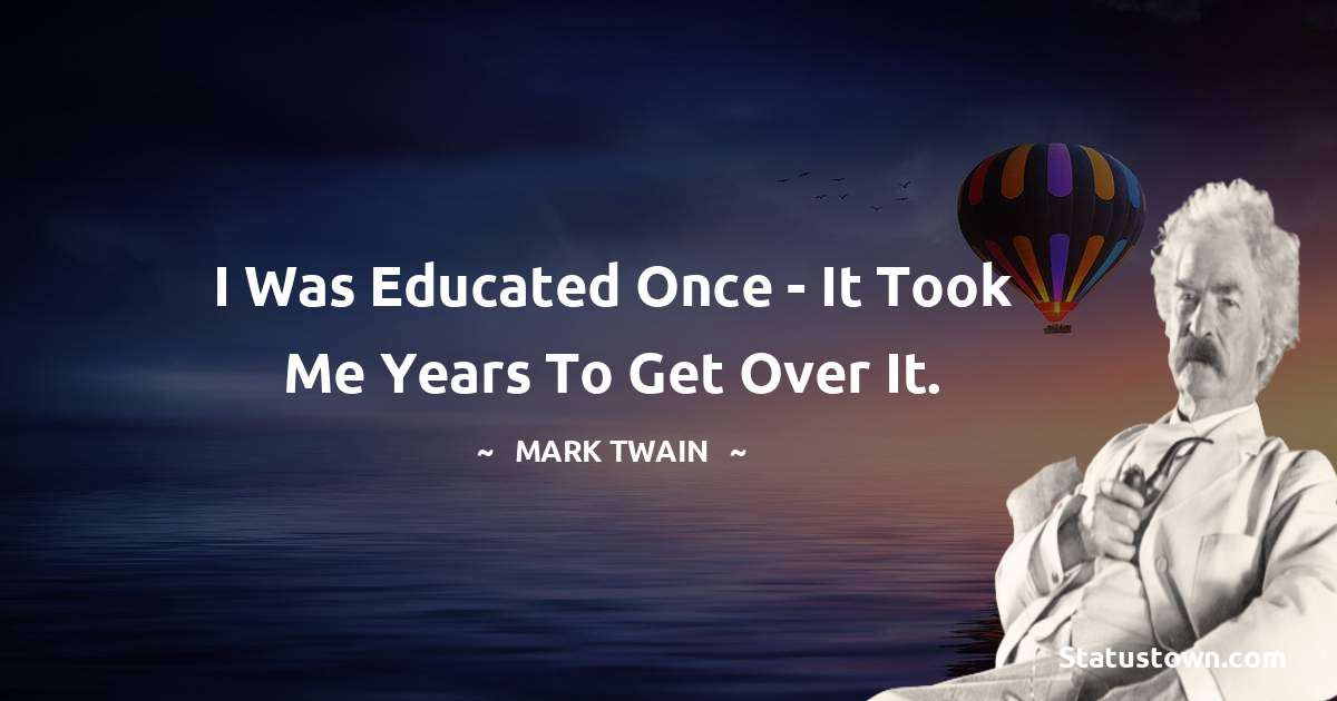 Mark Twain  Quotes - I was educated once - it took me years to get over it.