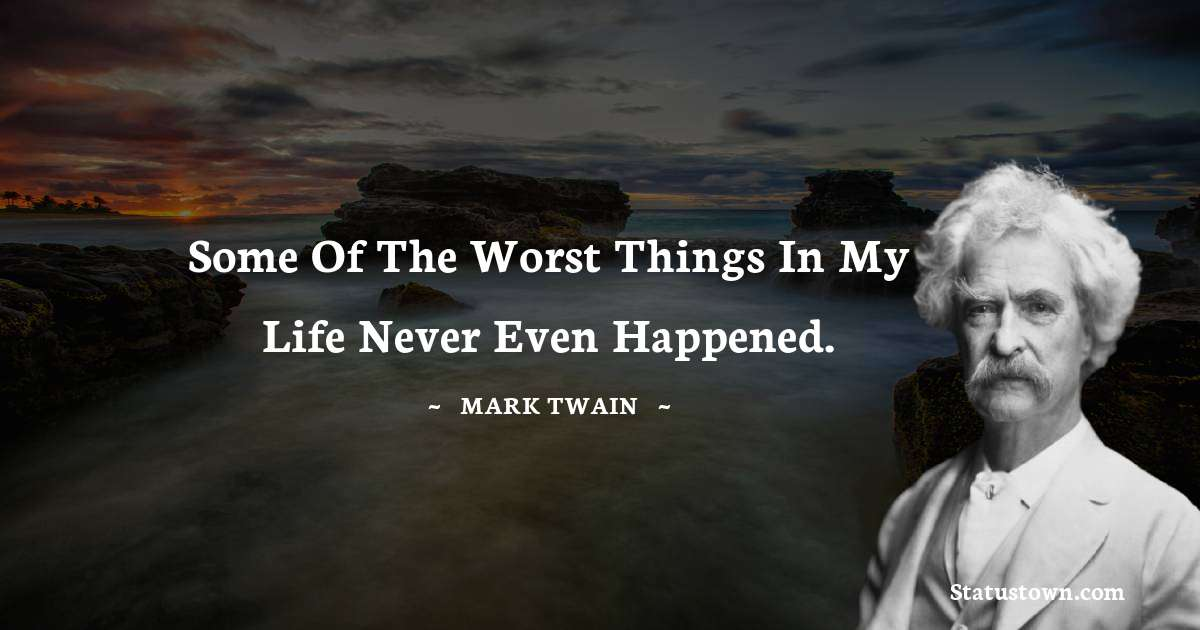 Mark Twain  Quotes - Some of the worst things in my life never even happened.