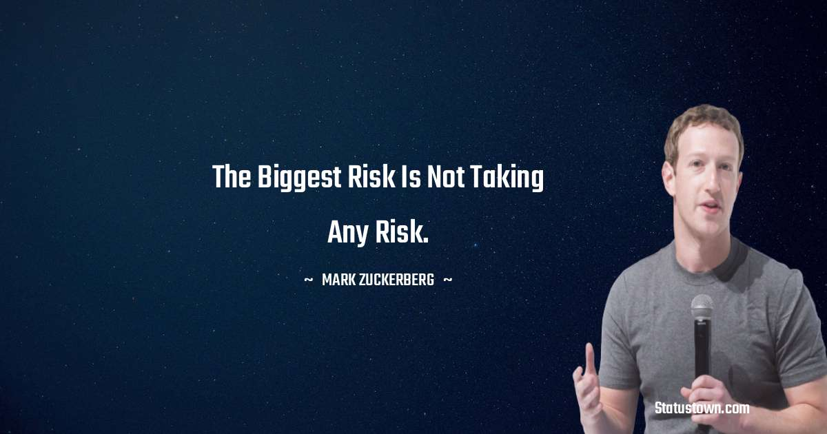 Mark Zuckerberg Quotes - The biggest risk is not taking any risk.
