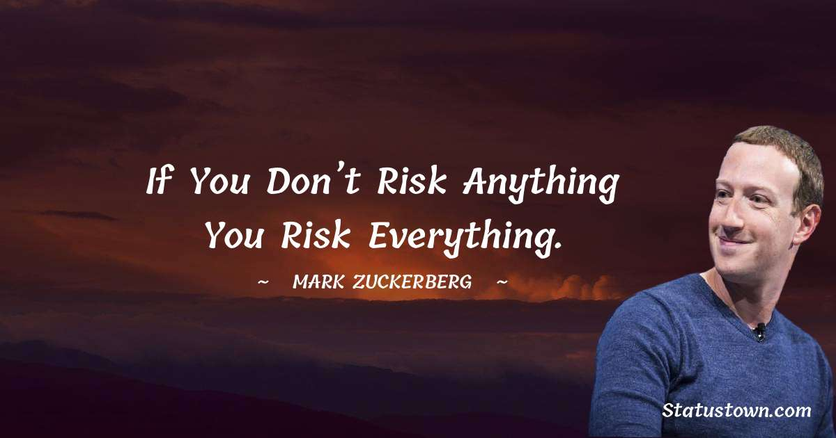 Mark Zuckerberg Quotes - If you don't risk anything you risk everything.