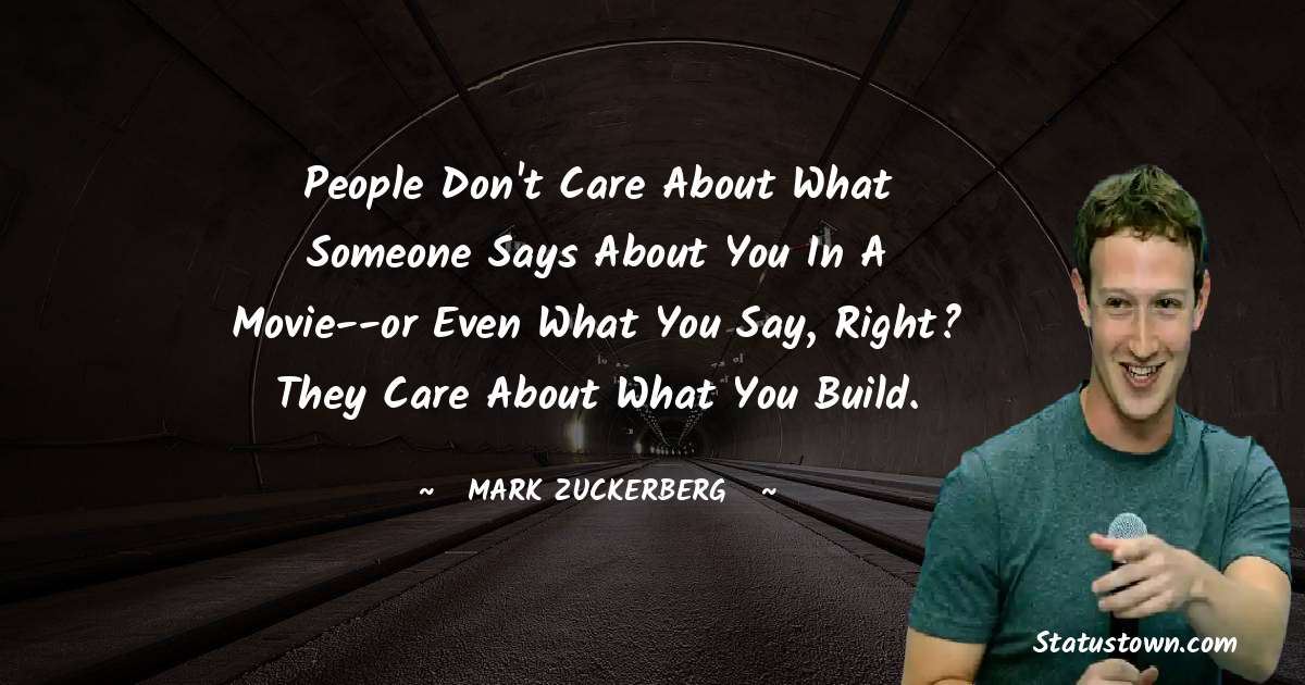 People don't care about what someone says about you in a movie--or even what you say, right? They care about what you build.