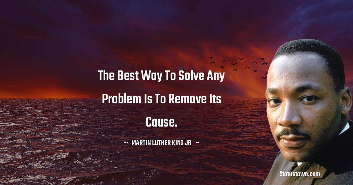 The best way to solve any problem is to remove its cause.
